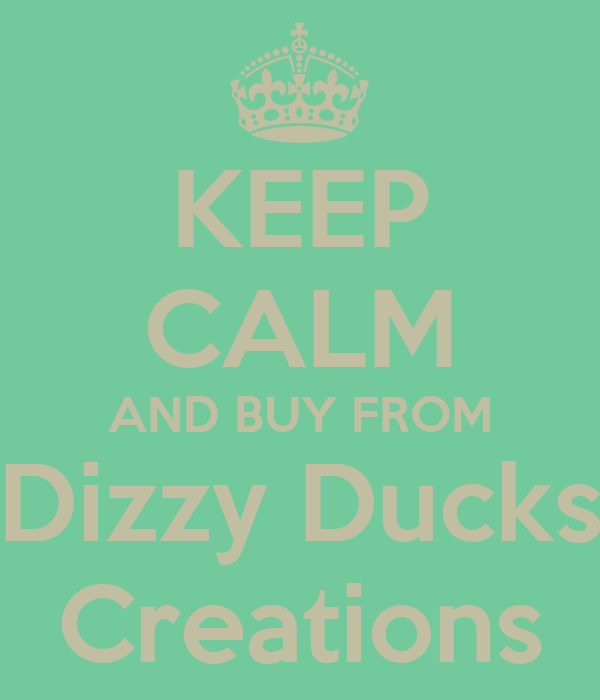 KEEP CALM AND BUY FROM Dizzy Ducks Creations
