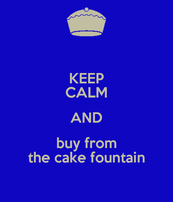 KEEP CALM AND buy from the cake fountain