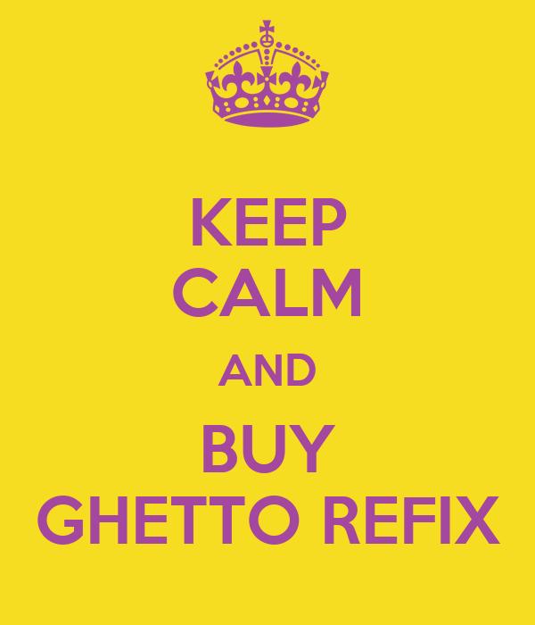 KEEP CALM AND BUY GHETTO REFIX