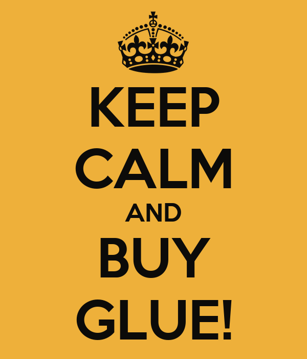 KEEP CALM AND BUY GLUE!