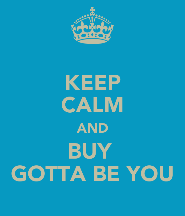 KEEP CALM AND BUY  GOTTA BE YOU