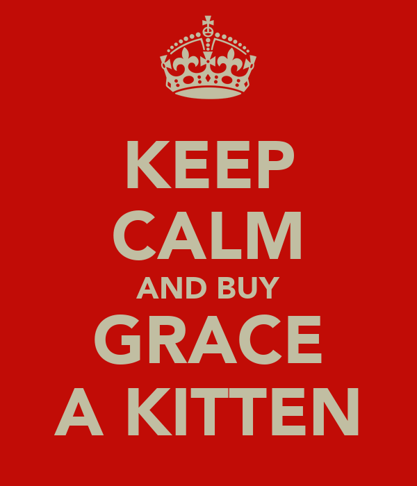 KEEP CALM AND BUY GRACE A KITTEN