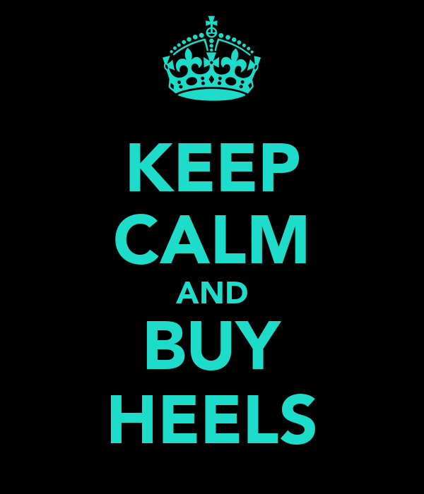 KEEP CALM AND BUY HEELS