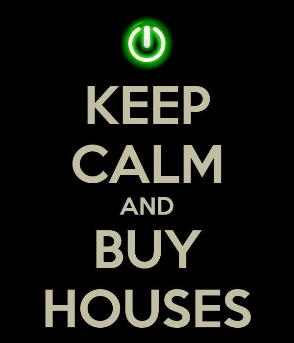 KEEP CALM AND BUY HOUSES
