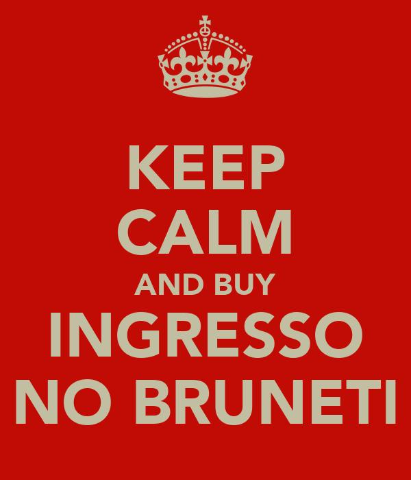 KEEP CALM AND BUY INGRESSO NO BRUNETI