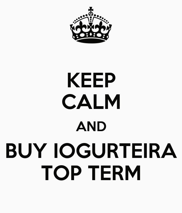 KEEP CALM AND BUY IOGURTEIRA TOP TERM