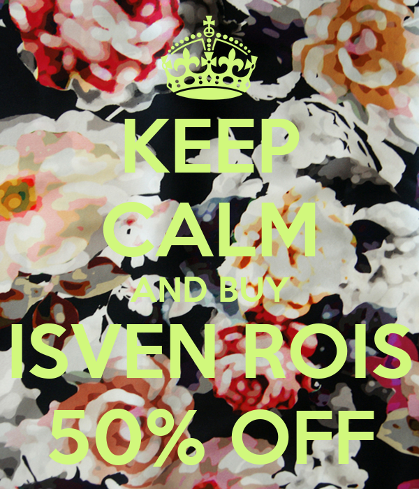 KEEP CALM AND BUY ISVEN ROIS 50% OFF