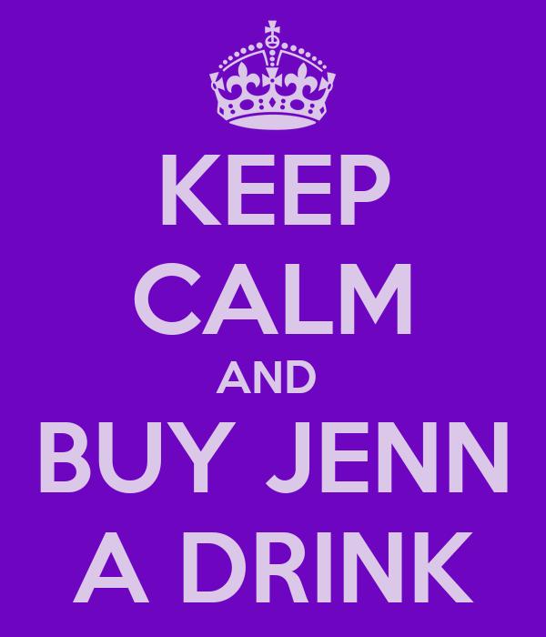 KEEP CALM AND  BUY JENN A DRINK