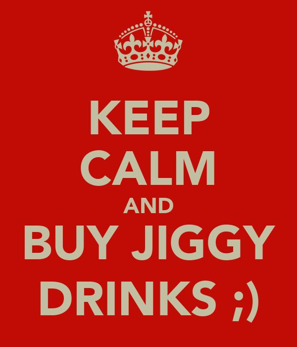 KEEP CALM AND BUY JIGGY DRINKS ;)