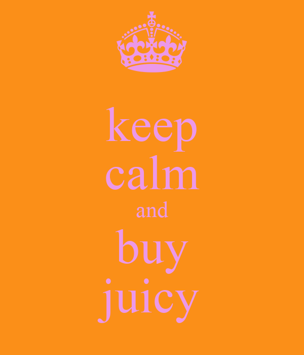 keep calm and buy juicy