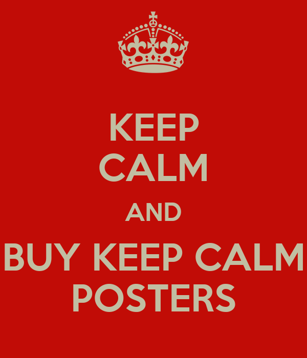 KEEP CALM AND BUY KEEP CALM POSTERS