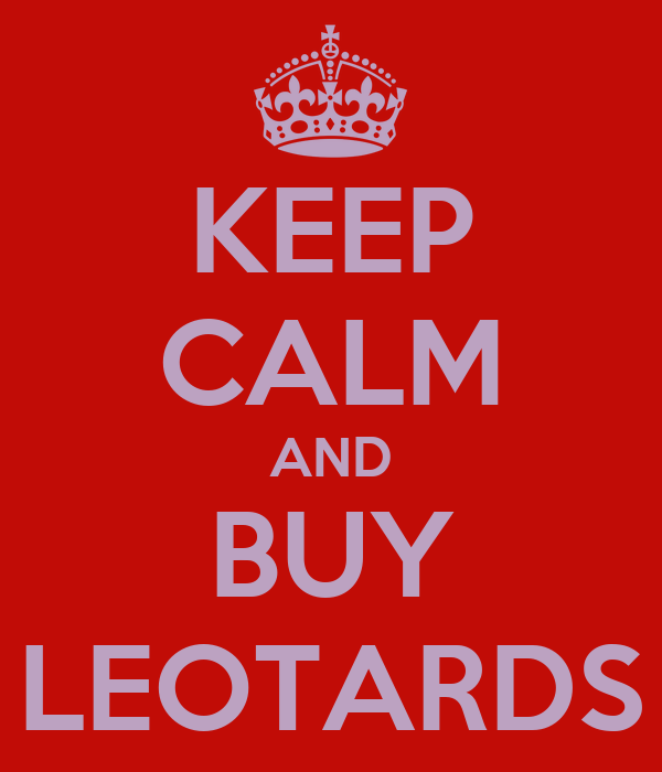 KEEP CALM AND BUY LEOTARDS