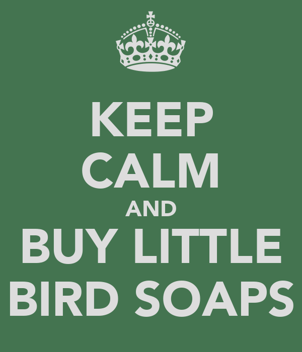 KEEP CALM AND BUY LITTLE BIRD SOAPS
