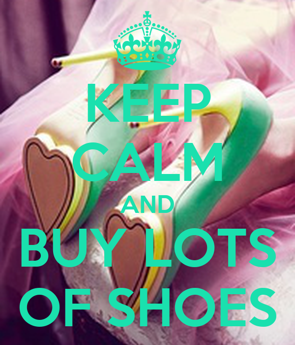 KEEP CALM AND BUY LOTS OF SHOES
