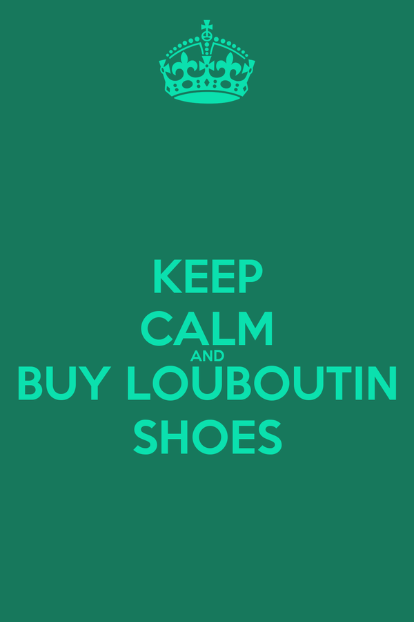 KEEP CALM AND BUY LOUBOUTIN SHOES