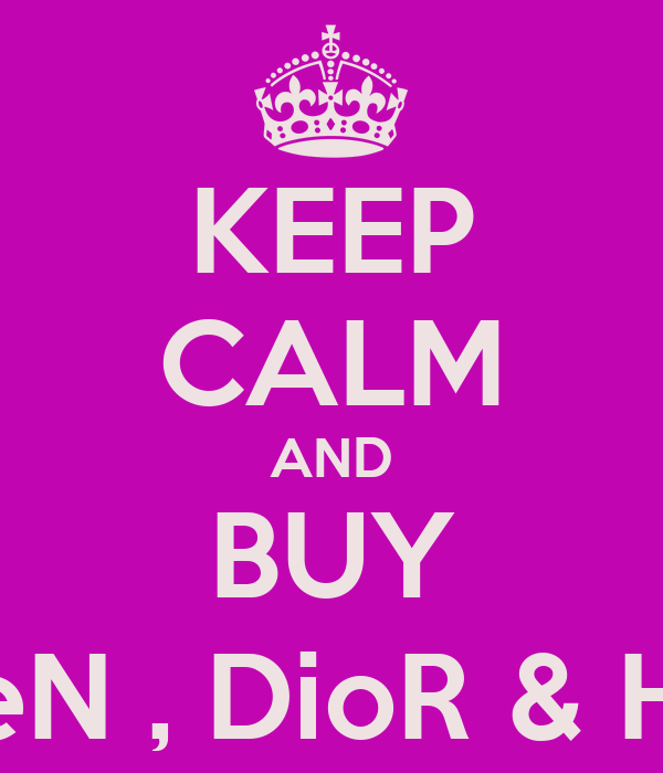 KEEP CALM AND BUY McQueeN , DioR & Hermes !