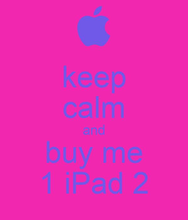 keep calm and buy me 1 iPad 2