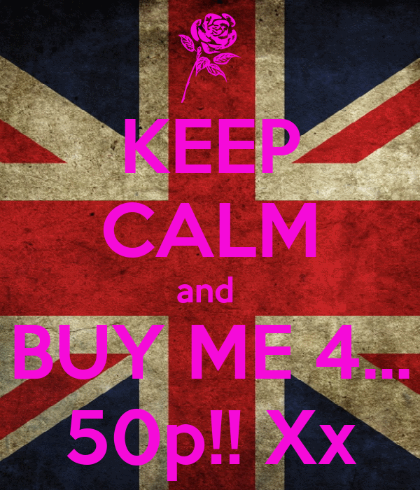 KEEP CALM and  BUY ME 4... 50p!! Xx