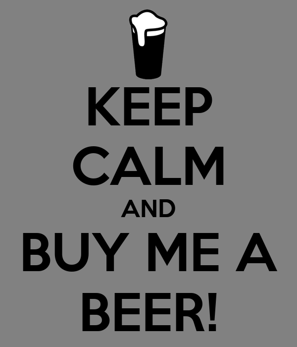 KEEP CALM AND BUY ME A BEER!
