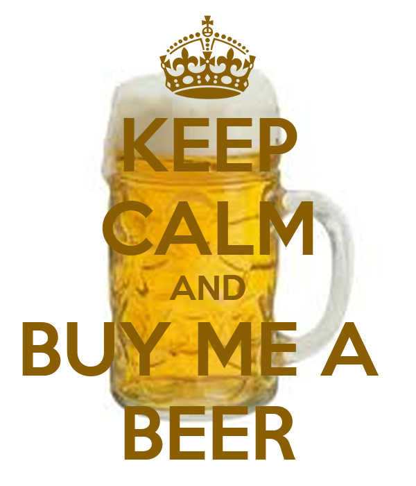 KEEP CALM AND BUY ME A  BEER