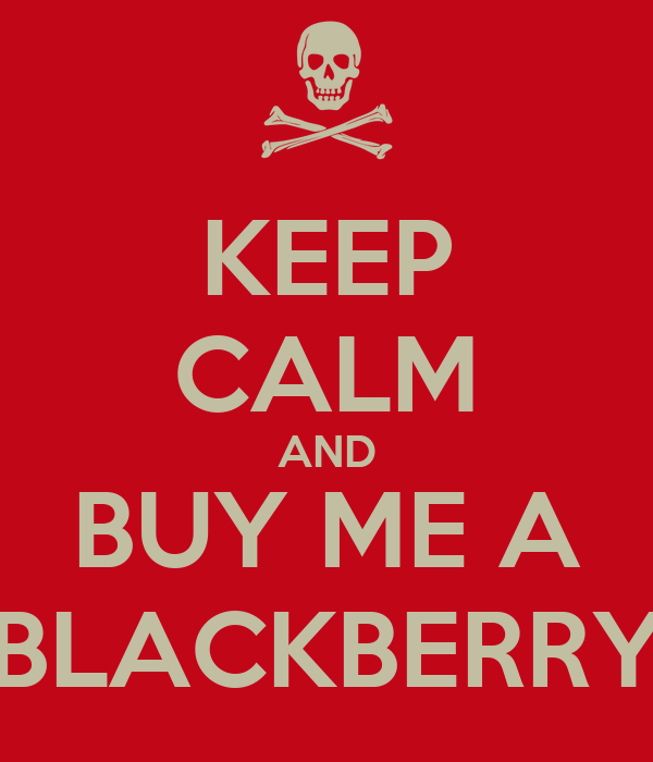 KEEP CALM AND BUY ME A BLACKBERRY