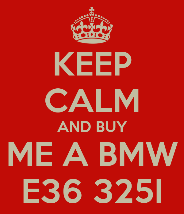 KEEP CALM AND BUY ME A BMW E36 325I