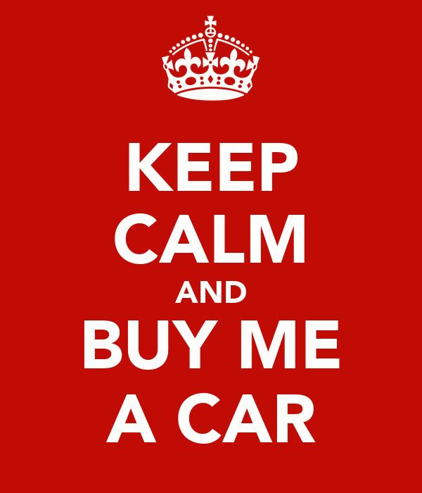 KEEP CALM AND BUY ME A CAR