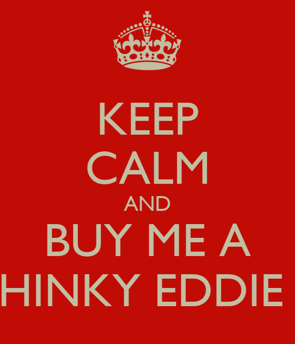 KEEP CALM AND BUY ME A CHINKY EDDIE :L