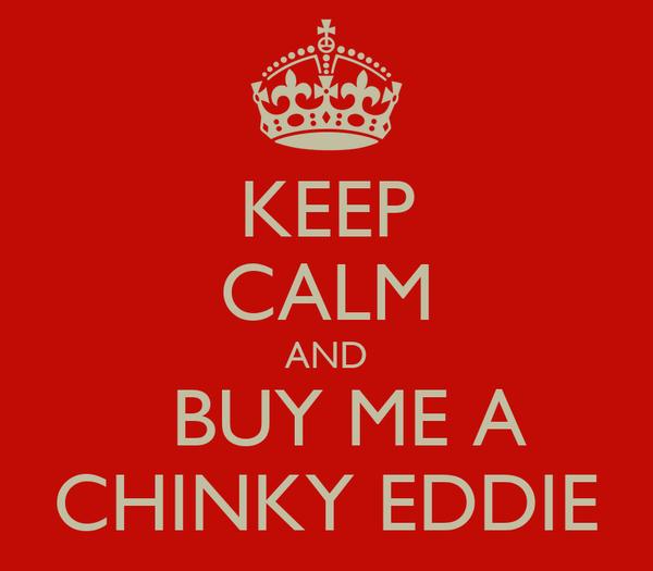 KEEP CALM AND   BUY ME A  CHINKY EDDIE