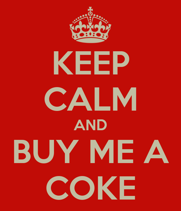 KEEP CALM AND BUY ME A COKE
