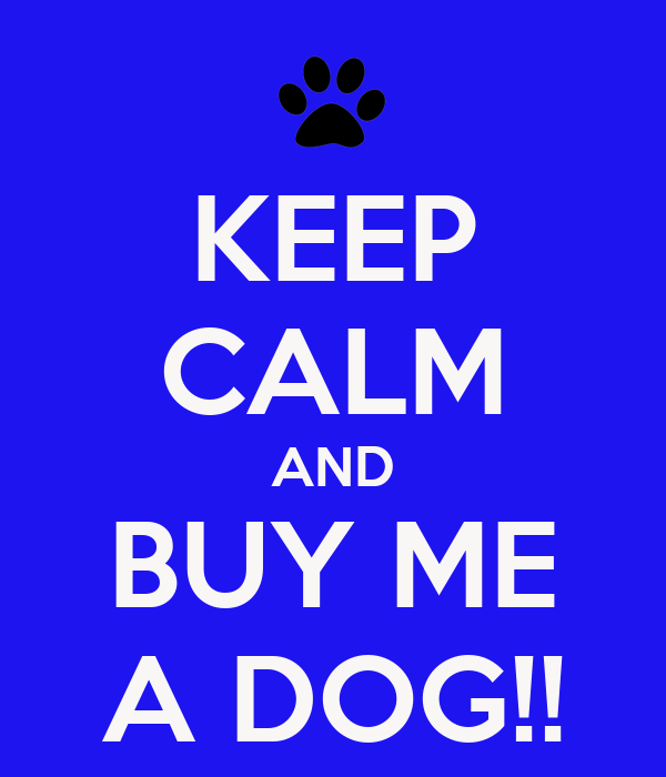 KEEP CALM AND BUY ME A DOG!!