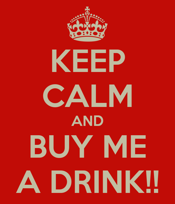 KEEP CALM AND BUY ME A DRINK!!