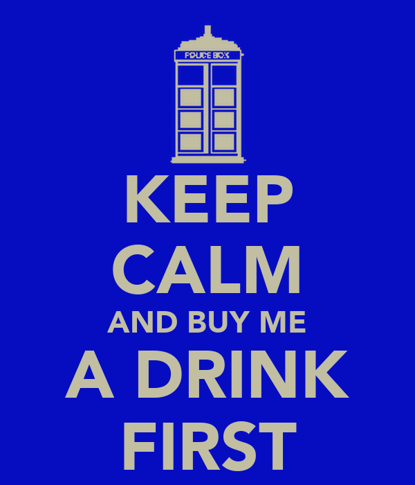 KEEP CALM AND BUY ME A DRINK FIRST