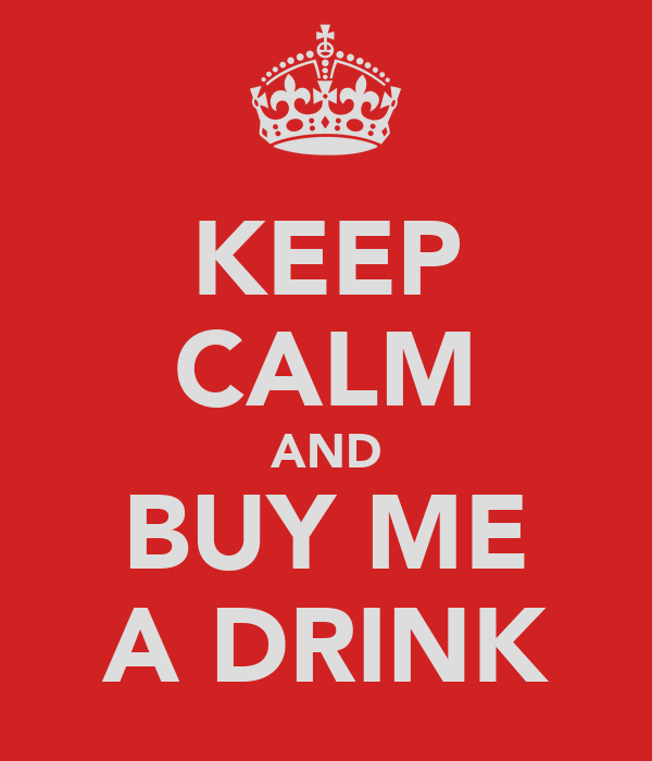 KEEP CALM AND BUY ME A DRINK