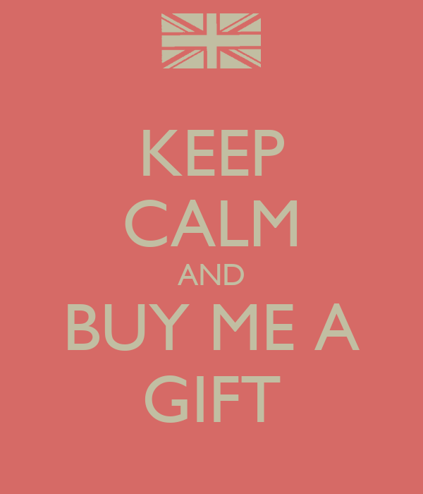 KEEP CALM AND BUY ME A GIFT
