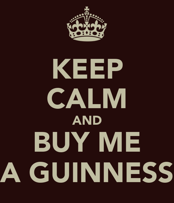 KEEP CALM AND BUY ME A GUINNESS