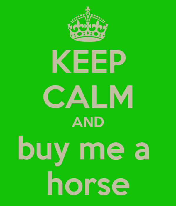 KEEP CALM AND buy me a  horse