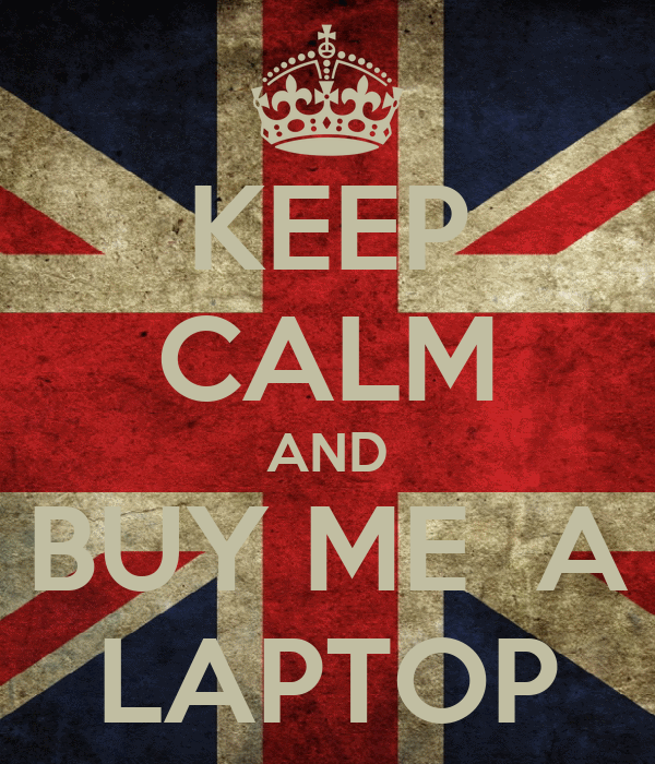 KEEP CALM AND BUY ME  A LAPTOP