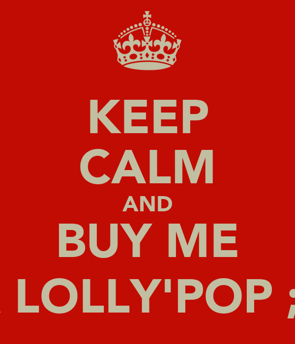 KEEP CALM AND BUY ME A LOLLY'POP ;)