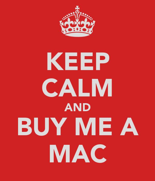 KEEP CALM AND BUY ME A MAC