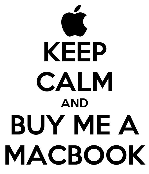 KEEP CALM AND BUY ME A MACBOOK