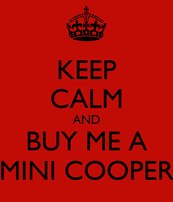 KEEP CALM AND BUY ME A MINI COOPER