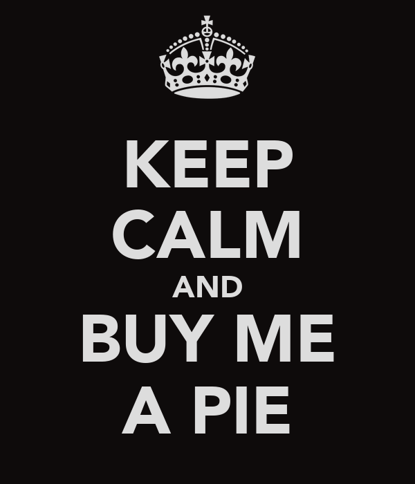 KEEP CALM AND BUY ME A PIE