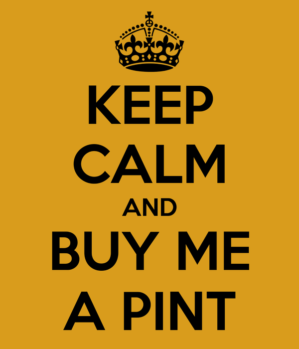 KEEP CALM AND BUY ME A PINT