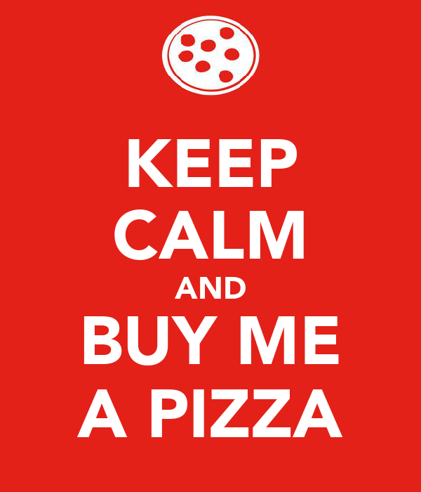 KEEP CALM AND BUY ME A PIZZA