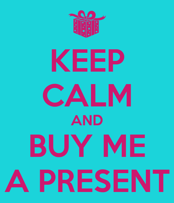 KEEP CALM AND BUY ME A PRESENT
