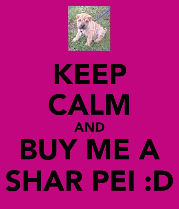 KEEP CALM AND BUY ME A SHAR PEI :D