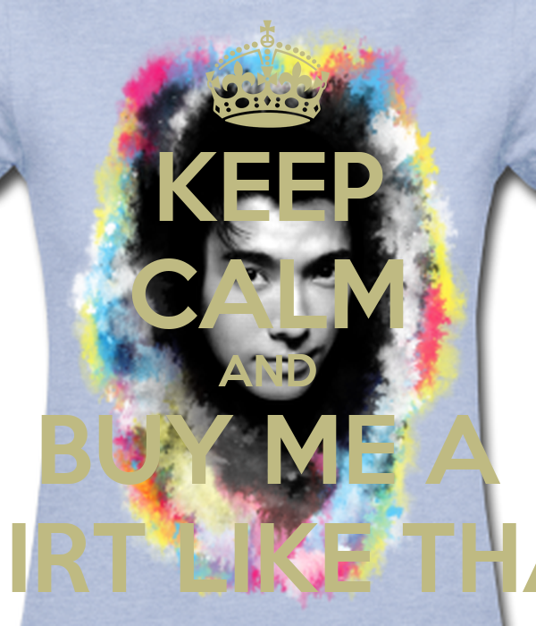 KEEP CALM AND BUY ME A SHIRT LIKE THAT