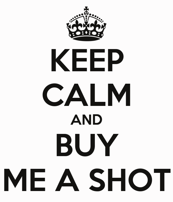 KEEP CALM AND BUY ME A SHOT