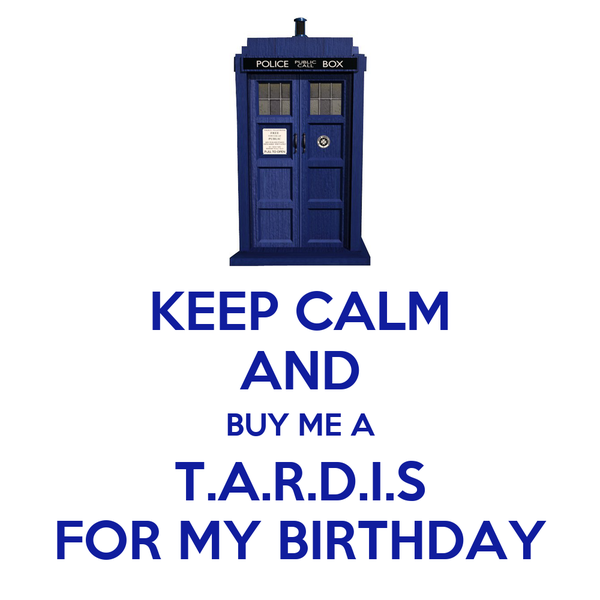 KEEP CALM AND BUY ME A T.A.R.D.I.S FOR MY BIRTHDAY